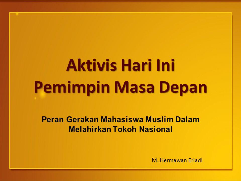 Aktivis Hari Ini Pemimpin Masa Depan Peran Gerakan Mahasiswa Muslim Dalam Melahirkan Tokoh Nasional M. Hermawan Eriadi