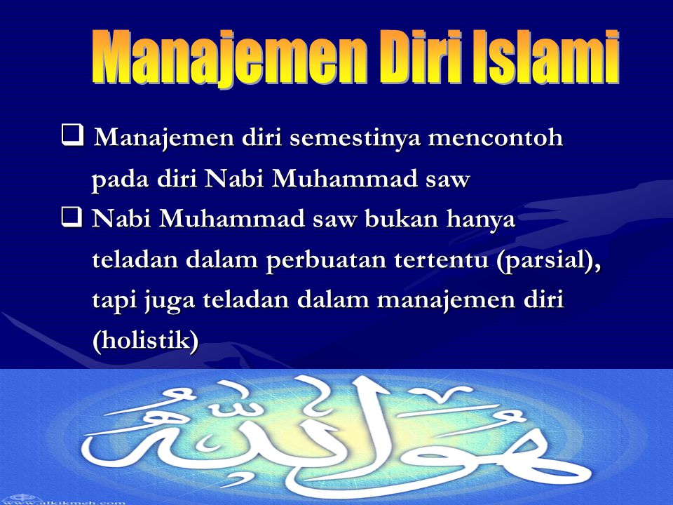  Manajemen diri semestinya mencontoh pada diri Nabi Muhammad saw pada diri Nabi Muhammad saw  Nabi Muhammad saw bukan hanya teladan dalam perbuatan tertentu (parsial), teladan dalam perbuatan tertentu (parsial), tapi juga teladan dalam manajemen diri tapi juga teladan dalam manajemen diri (holistik) (holistik)