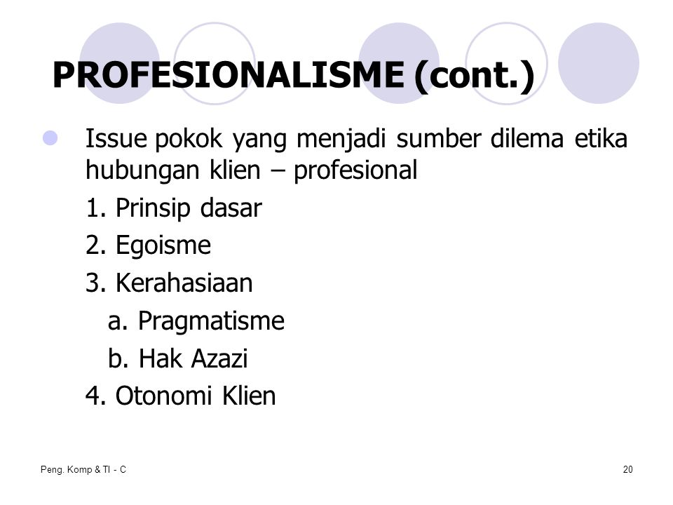 Peng. Komp & TI - C20 Issue pokok yang menjadi sumber dilema etika hubungan klien – profesional 1. Prinsip dasar 2. Egoisme 3. Kerahasiaan a. Pragmati