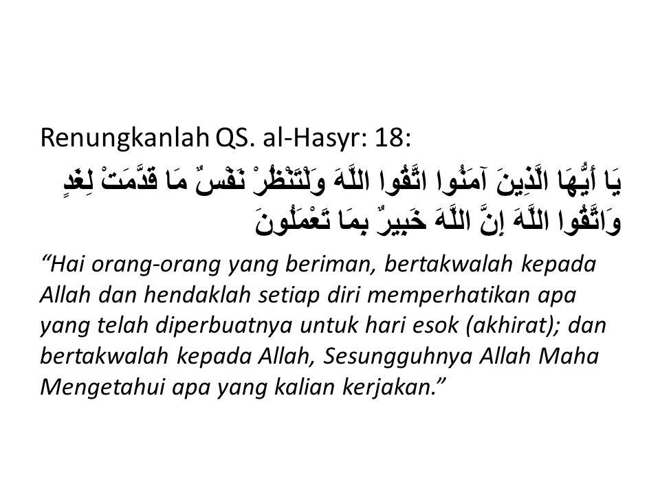 Renungkanlah QS. al-Hasyr: 18: يَا أَيُّهَا الَّذِينَ آمَنُوا اتَّقُوا اللَّهَ وَلْتَنْظُرْ نَفْسٌ مَا قَدَّمَتْ لِغَدٍ وَاتَّقُوا اللَّهَ إِنَّ اللَّ