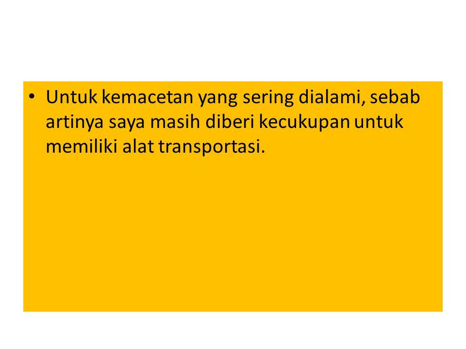 Untuk kemacetan yang sering dialami, sebab artinya saya masih diberi kecukupan untuk memiliki alat transportasi.