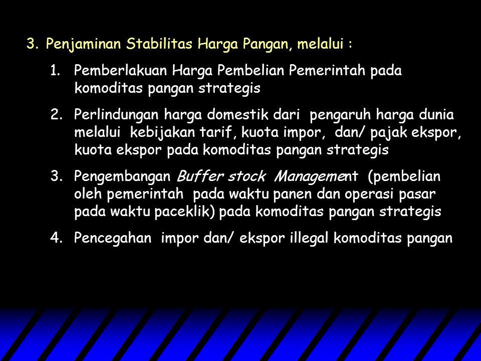 3.Penjaminan Stabilitas Harga Pangan, melalui : 1.Pemberlakuan Harga Pembelian Pemerintah pada komoditas pangan strategis 2.Perlindungan harga domestik dari pengaruh harga dunia melalui kebijakan tarif, kuota impor, dan/ pajak ekspor, kuota ekspor pada komoditas pangan strategis 3.Pengembangan Buffer stock Management (pembelian oleh pemerintah pada waktu panen dan operasi pasar pada waktu paceklik) pada komoditas pangan strategis 4.Pencegahan impor dan/ ekspor illegal komoditas pangan