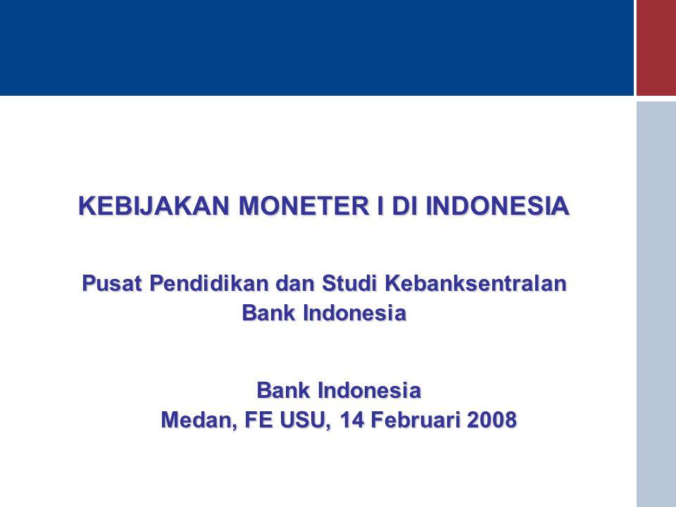KEBIJAKAN MONETER I DI INDONESIA Bank Indonesia Medan, FE USU, 14 Februari 2008 Pusat Pendidikan dan Studi Kebanksentralan Bank Indonesia