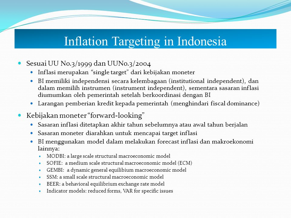 Inflation Targeting A Framework, Not A Rule Monetary operations Policy response Policy Indicators Ultimate target Inflation target Public welfare Trade off between inflation & output Inflasi dan Output Expectation Output growth Inflation forecast BI Rate Monetary instruments Factors affecting inflation Linkage among macroecon variables Monetary trasmission moneter Policy Credibility Liquidity management Interest rates corridor Interest rate sstructure Exchange rate stability Other monetary and banking objectives Coordination with Government Policy communication Commitment/Consistency Building expectation + + Model, research, stat, expert opinion, judgement
