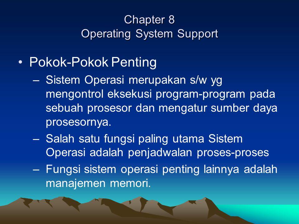 Chapter 8 Operating System Support Tujuan dan Fungsi Sistem Operasi –Kenyamanan : dengan sistem operasi membuat komputer lebih mudah untuk digunakan –Efisiensi: memungkinkan sumber daya sistem komputer dapat digunakan dgn cara yang efisien.