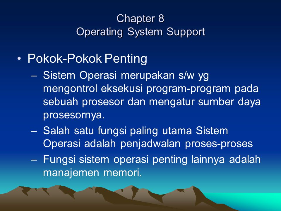 Chapter 8 Operating System Support Pokok-Pokok Penting –Sistem Operasi merupakan s/w yg mengontrol eksekusi program-program pada sebuah prosesor dan m