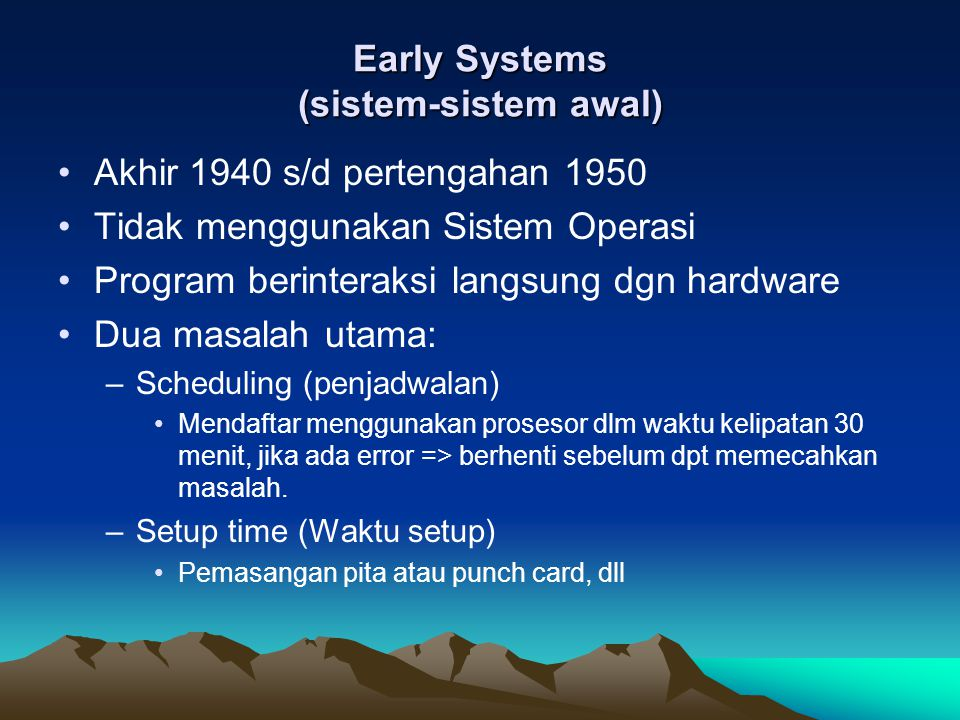 Early Systems (sistem-sistem awal) Akhir 1940 s/d pertengahan 1950 Tidak menggunakan Sistem Operasi Program berinteraksi langsung dgn hardware Dua mas