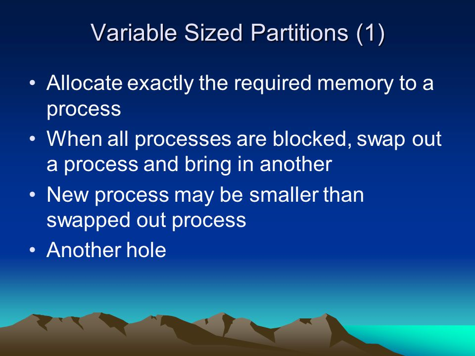 Variable Sized Partitions (1) Allocate exactly the required memory to a process When all processes are blocked, swap out a process and bring in anothe