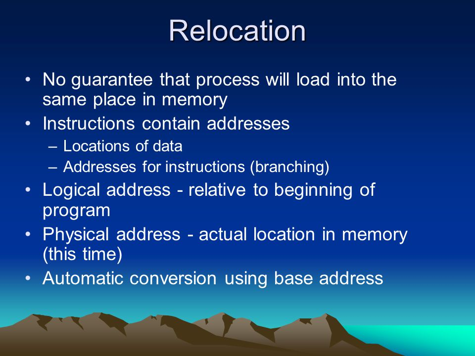 Relocation No guarantee that process will load into the same place in memory Instructions contain addresses –Locations of data –Addresses for instruct