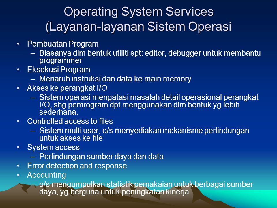 Operating System Services (Layanan-layanan Sistem Operasi Pembuatan Program –Biasanya dlm bentuk utiliti spt: editor, debugger untuk membantu programm