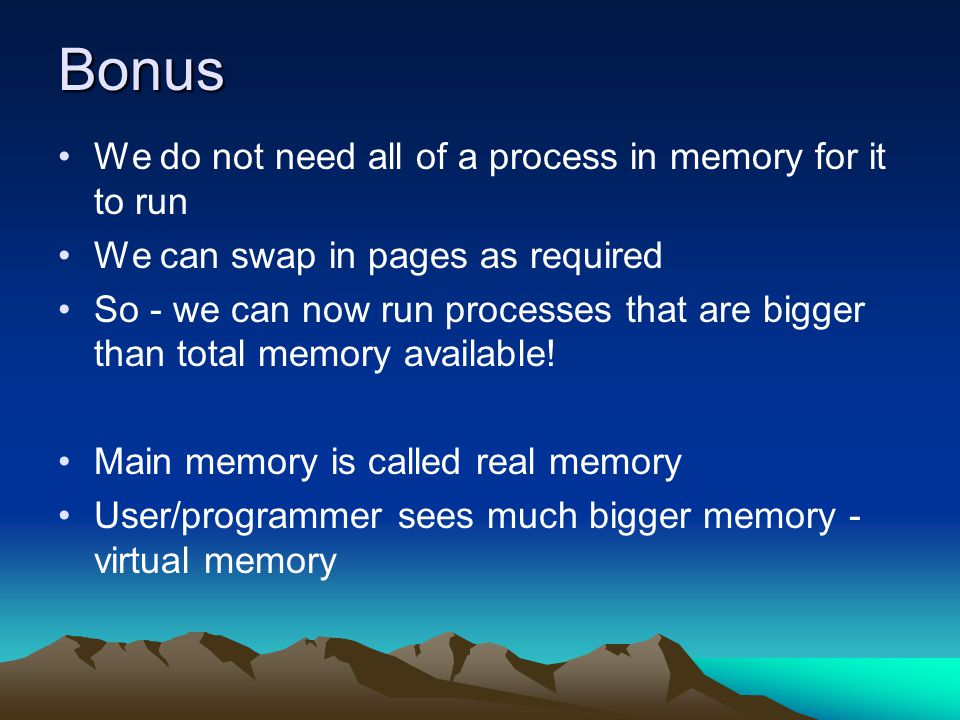 Bonus We do not need all of a process in memory for it to run We can swap in pages as required So - we can now run processes that are bigger than tota