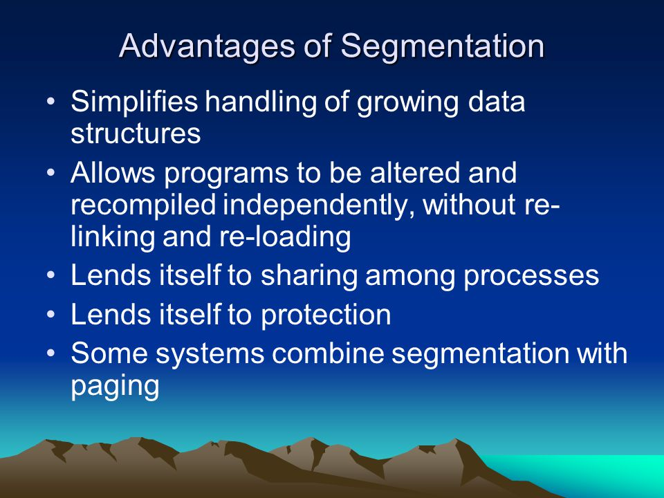 Advantages of Segmentation Simplifies handling of growing data structures Allows programs to be altered and recompiled independently, without re- link
