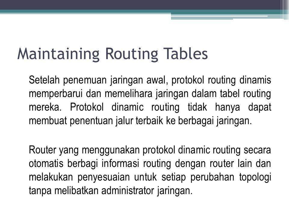 Maintaining Routing Tables Setelah penemuan jaringan awal, protokol routing dinamis memperbarui dan memelihara jaringan dalam tabel routing mereka. Pr
