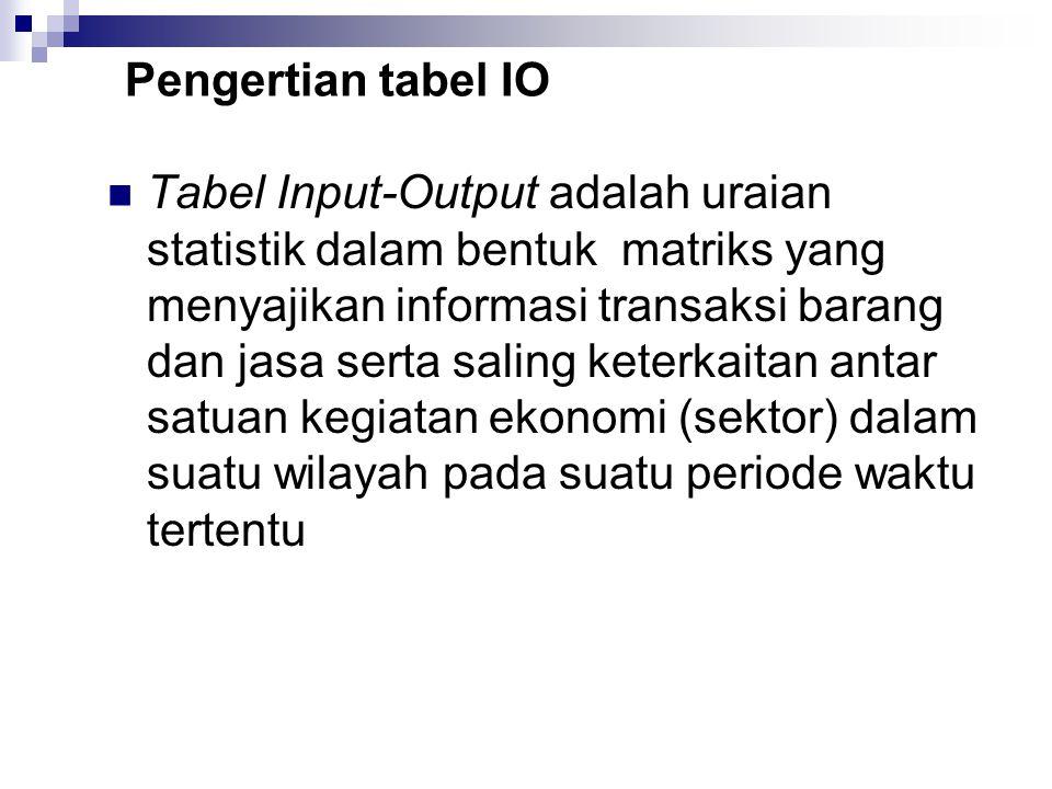 Pengertian tabel IO Tabel Input-Output adalah uraian statistik dalam bentuk matriks yang menyajikan informasi transaksi barang dan jasa serta saling k