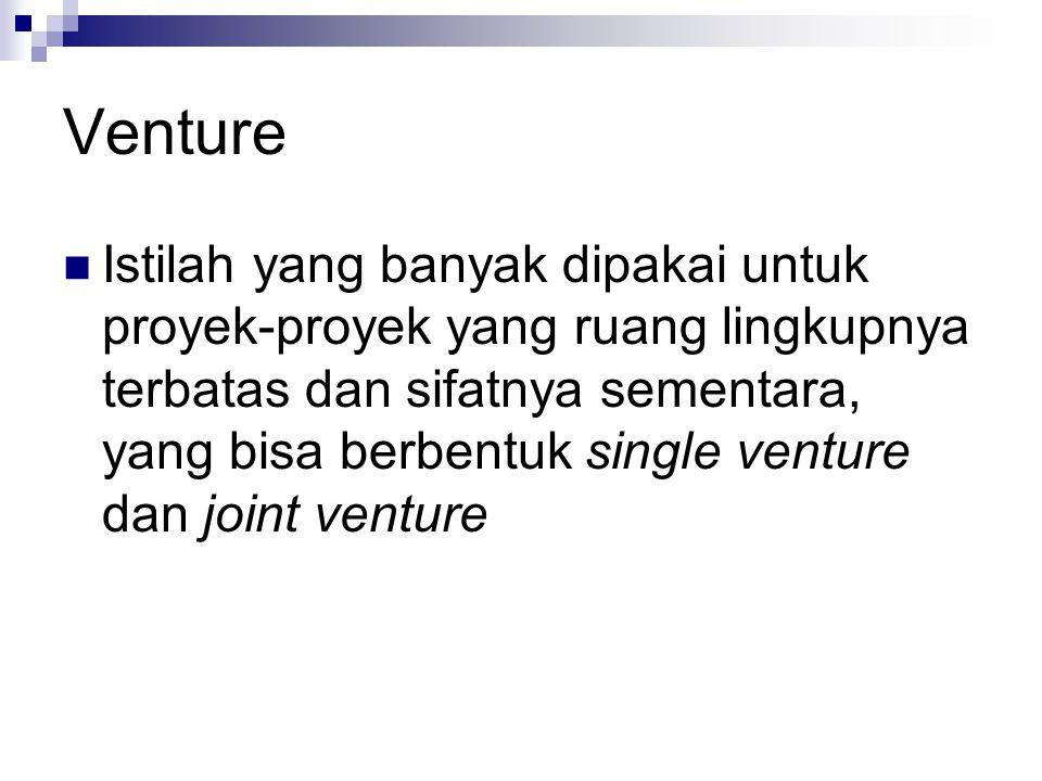 Venture Istilah yang banyak dipakai untuk proyek-proyek yang ruang lingkupnya terbatas dan sifatnya sementara, yang bisa berbentuk single venture dan joint venture