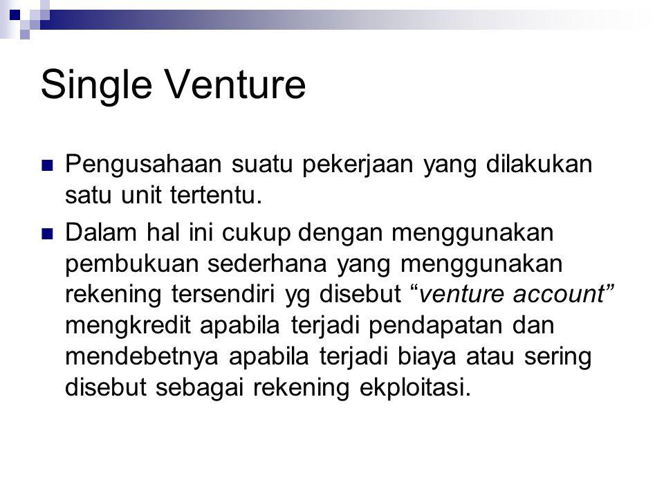Single Venture Pengusahaan suatu pekerjaan yang dilakukan satu unit tertentu. Dalam hal ini cukup dengan menggunakan pembukuan sederhana yang mengguna
