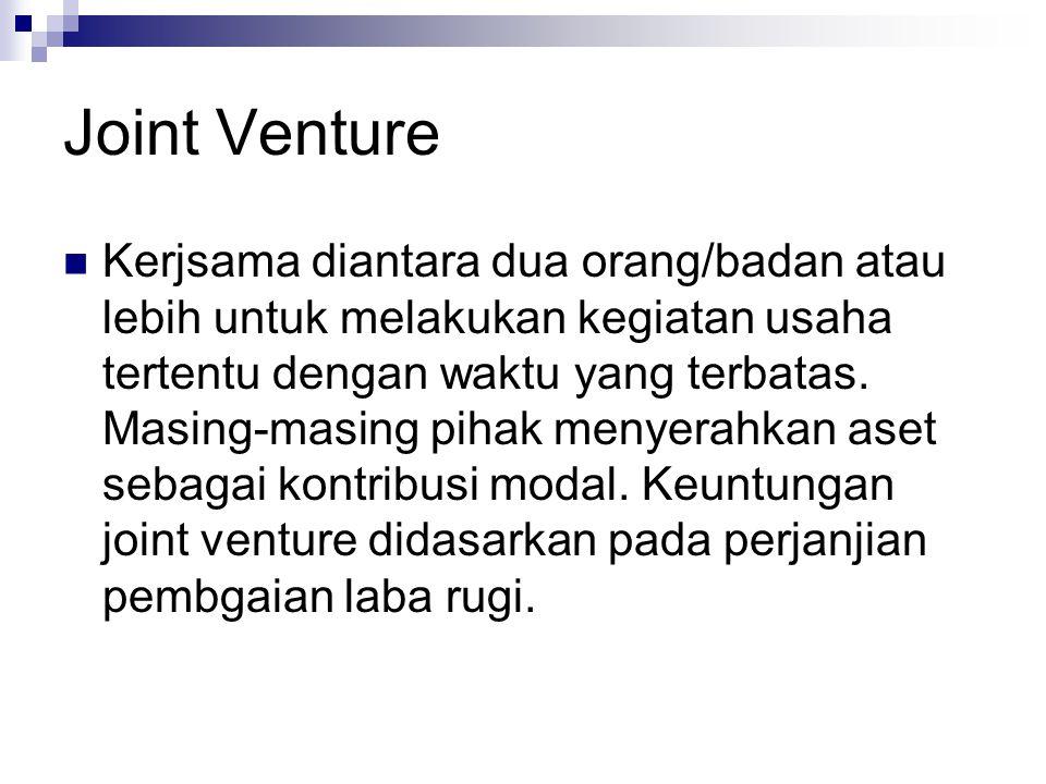 Joint Venture Kerjsama diantara dua orang/badan atau lebih untuk melakukan kegiatan usaha tertentu dengan waktu yang terbatas. Masing-masing pihak men