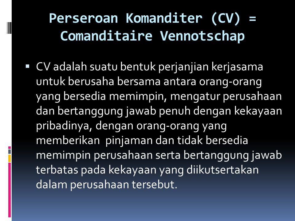 Perseroan Komanditer (CV) = Comanditaire Vennotschap  CV adalah suatu bentuk perjanjian kerjasama untuk berusaha bersama antara orang-orang yang bers