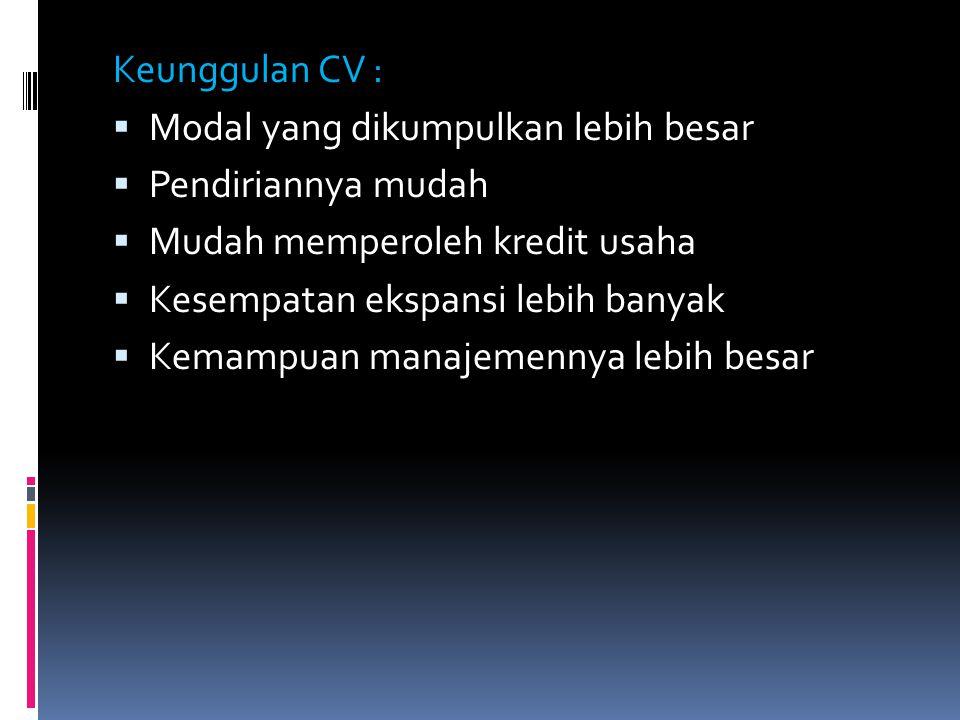 Keunggulan CV :  Modal yang dikumpulkan lebih besar  Pendiriannya mudah  Mudah memperoleh kredit usaha  Kesempatan ekspansi lebih banyak  Kemampu