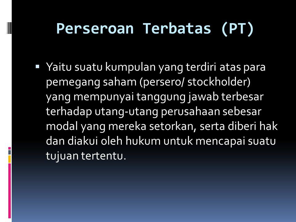 Perseroan Terbatas (PT)  Yaitu suatu kumpulan yang terdiri atas para pemegang saham (persero/ stockholder) yang mempunyai tanggung jawab terbesar ter