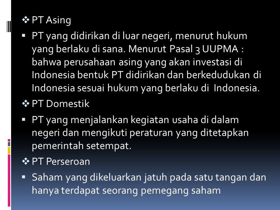  PT Asing  PT yang didirikan di luar negeri, menurut hukum yang berlaku di sana. Menurut Pasal 3 UUPMA : bahwa perusahaan asing yang akan investasi