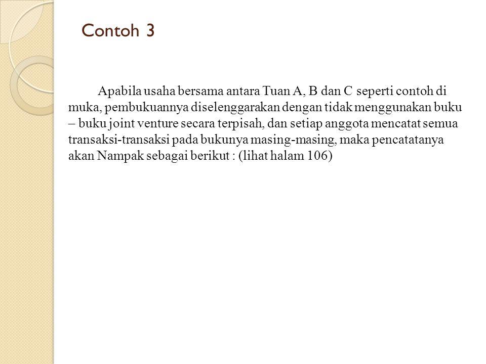 Contoh 3 Apabila usaha bersama antara Tuan A, B dan C seperti contoh di muka, pembukuannya diselenggarakan dengan tidak menggunakan buku – buku joint