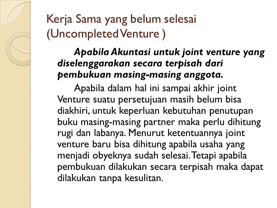 Kerja Sama yang belum selesai (Uncompleted Venture ) Apabila Akuntasi untuk joint venture yang diselenggarakan secara terpisah dari pembukuan masing-m