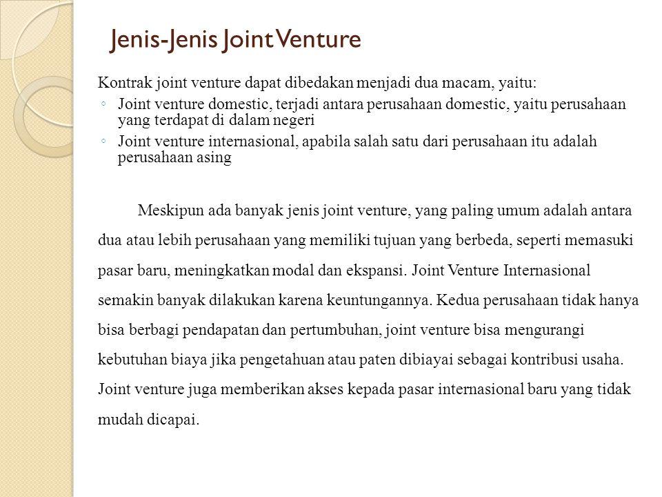 Jenis-Jenis Joint Venture Kontrak joint venture dapat dibedakan menjadi dua macam, yaitu: ◦ Joint venture domestic, terjadi antara perusahaan domestic