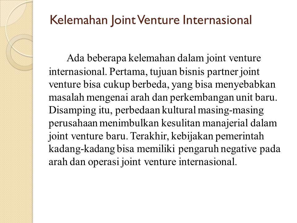 Kelemahan Joint Venture Internasional Ada beberapa kelemahan dalam joint venture internasional. Pertama, tujuan bisnis partner joint venture bisa cuku