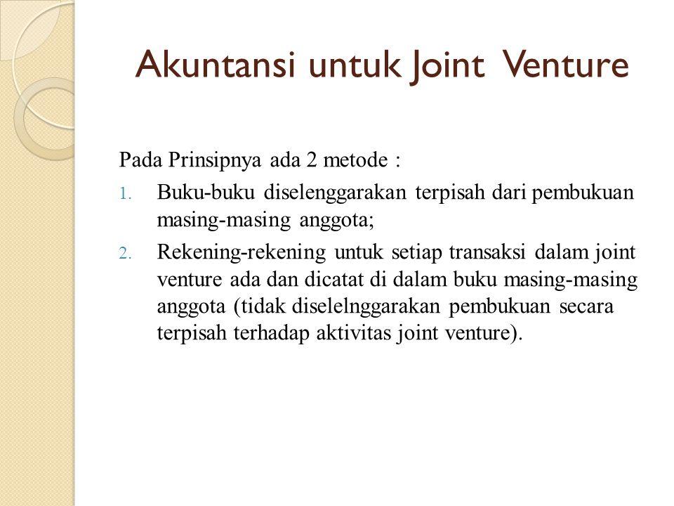 Akuntansi untuk Joint Venture Pada Prinsipnya ada 2 metode : 1. Buku-buku diselenggarakan terpisah dari pembukuan masing-masing anggota; 2. Rekening-r