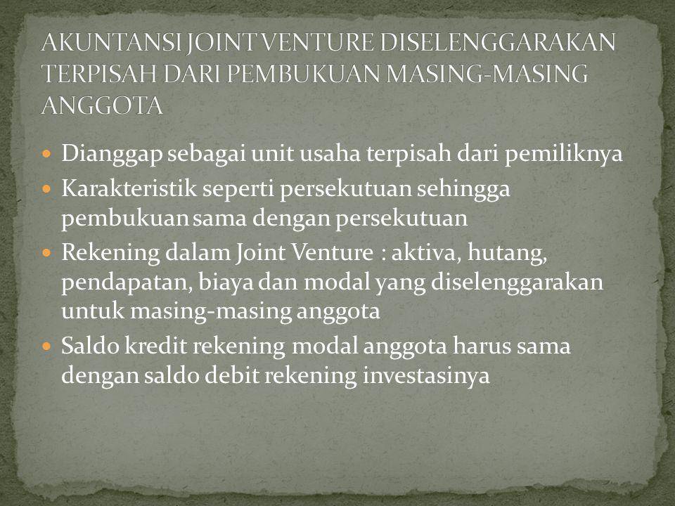 Dianggap sebagai unit usaha terpisah dari pemiliknya Karakteristik seperti persekutuan sehingga pembukuan sama dengan persekutuan Rekening dalam Joint Venture : aktiva, hutang, pendapatan, biaya dan modal yang diselenggarakan untuk masing-masing anggota Saldo kredit rekening modal anggota harus sama dengan saldo debit rekening investasinya