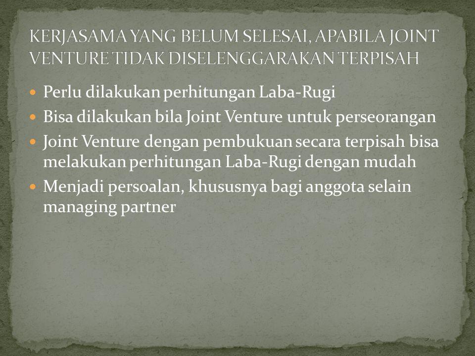 Perlu dilakukan perhitungan Laba-Rugi Bisa dilakukan bila Joint Venture untuk perseorangan Joint Venture dengan pembukuan secara terpisah bisa melakukan perhitungan Laba-Rugi dengan mudah Menjadi persoalan, khususnya bagi anggota selain managing partner