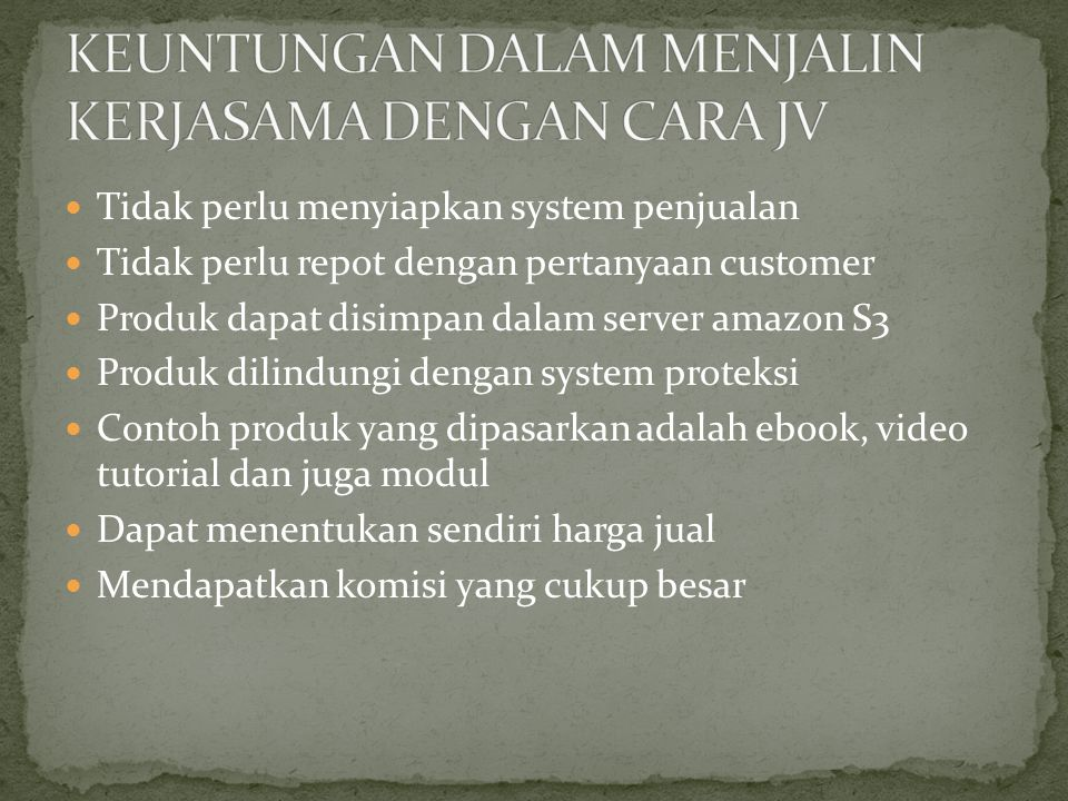 Tidak perlu menyiapkan system penjualan Tidak perlu repot dengan pertanyaan customer Produk dapat disimpan dalam server amazon S3 Produk dilindungi dengan system proteksi Contoh produk yang dipasarkan adalah ebook, video tutorial dan juga modul Dapat menentukan sendiri harga jual Mendapatkan komisi yang cukup besar