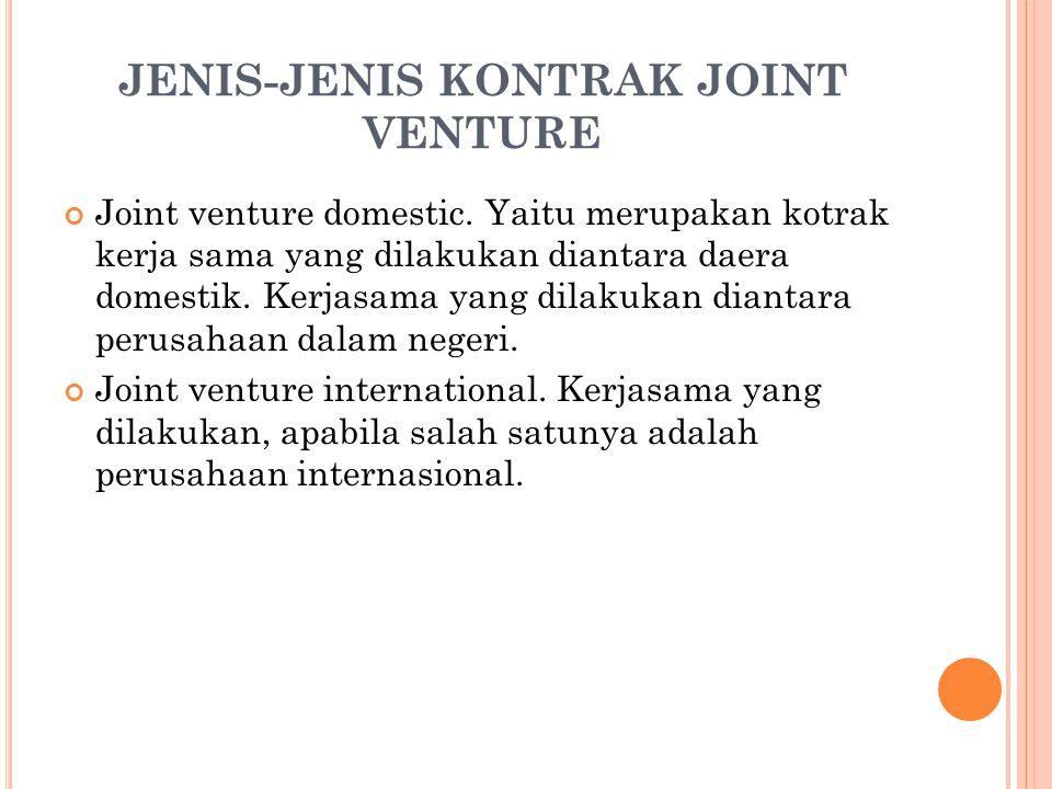 JENIS-JENIS KONTRAK JOINT VENTURE Joint venture domestic. Yaitu merupakan kotrak kerja sama yang dilakukan diantara daera domestik. Kerjasama yang dil