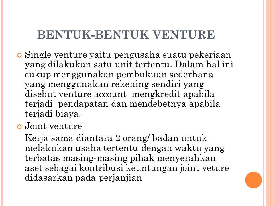 BENTUK-BENTUK VENTURE Single venture yaitu pengusaha suatu pekerjaan yang dilakukan satu unit tertentu. Dalam hal ini cukup menggunakan pembukuan sede