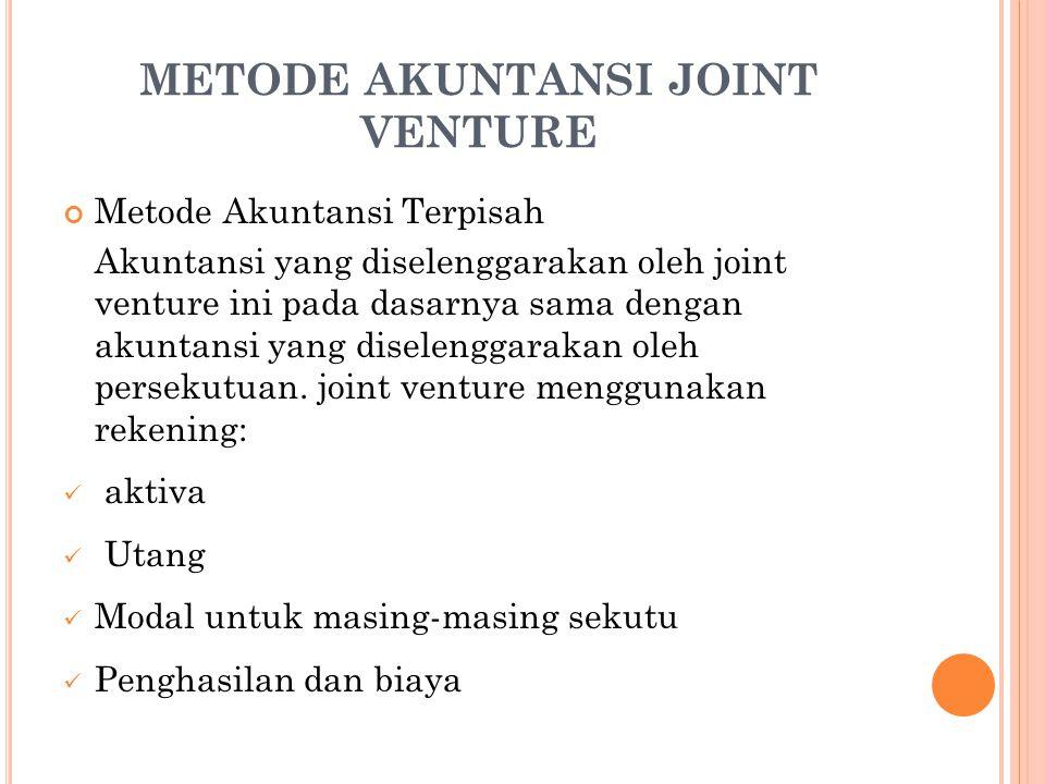 METODE AKUNTANSI JOINT VENTURE Metode Akuntansi Terpisah Akuntansi yang diselenggarakan oleh joint venture ini pada dasarnya sama dengan akuntansi yang diselenggarakan oleh persekutuan.