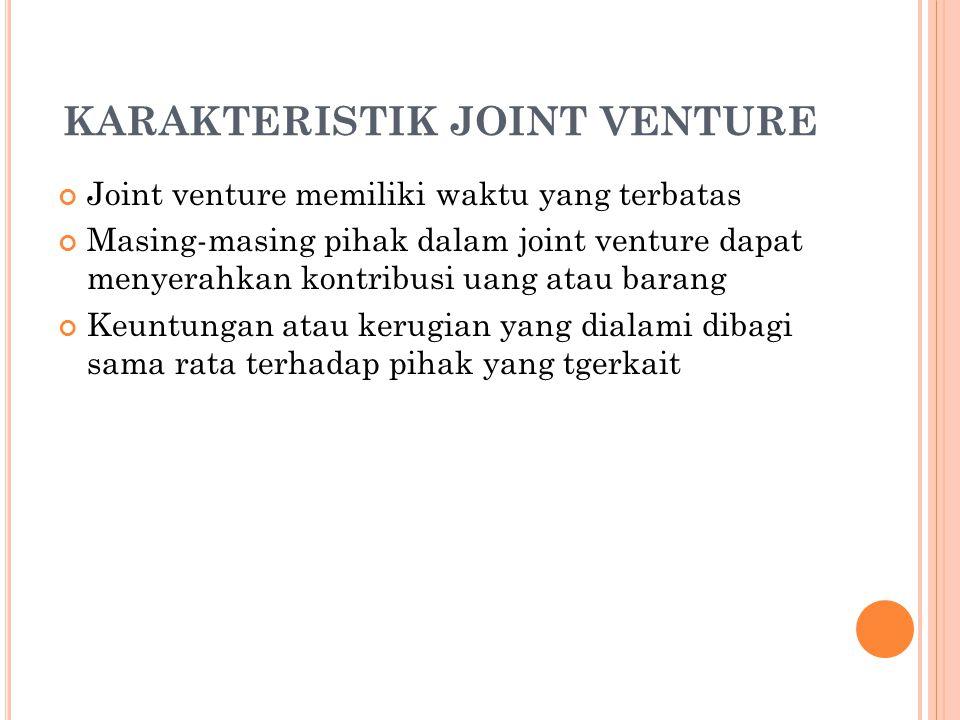 KARAKTERISTIK JOINT VENTURE Joint venture memiliki waktu yang terbatas Masing-masing pihak dalam joint venture dapat menyerahkan kontribusi uang atau barang Keuntungan atau kerugian yang dialami dibagi sama rata terhadap pihak yang tgerkait