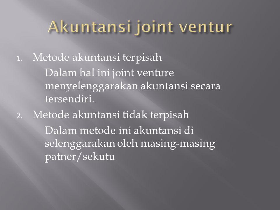 1. Metode akuntansi terpisah Dalam hal ini joint venture menyelenggarakan akuntansi secara tersendiri. 2. Metode akuntansi tidak terpisah Dalam metode