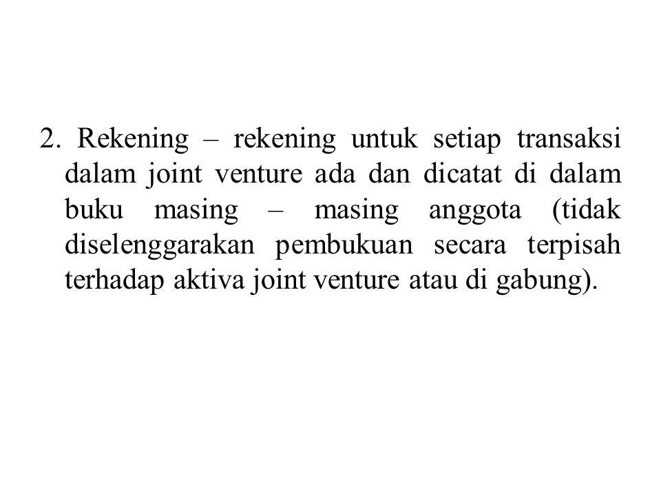 2. Rekening – rekening untuk setiap transaksi dalam joint venture ada dan dicatat di dalam buku masing – masing anggota (tidak diselenggarakan pembuku