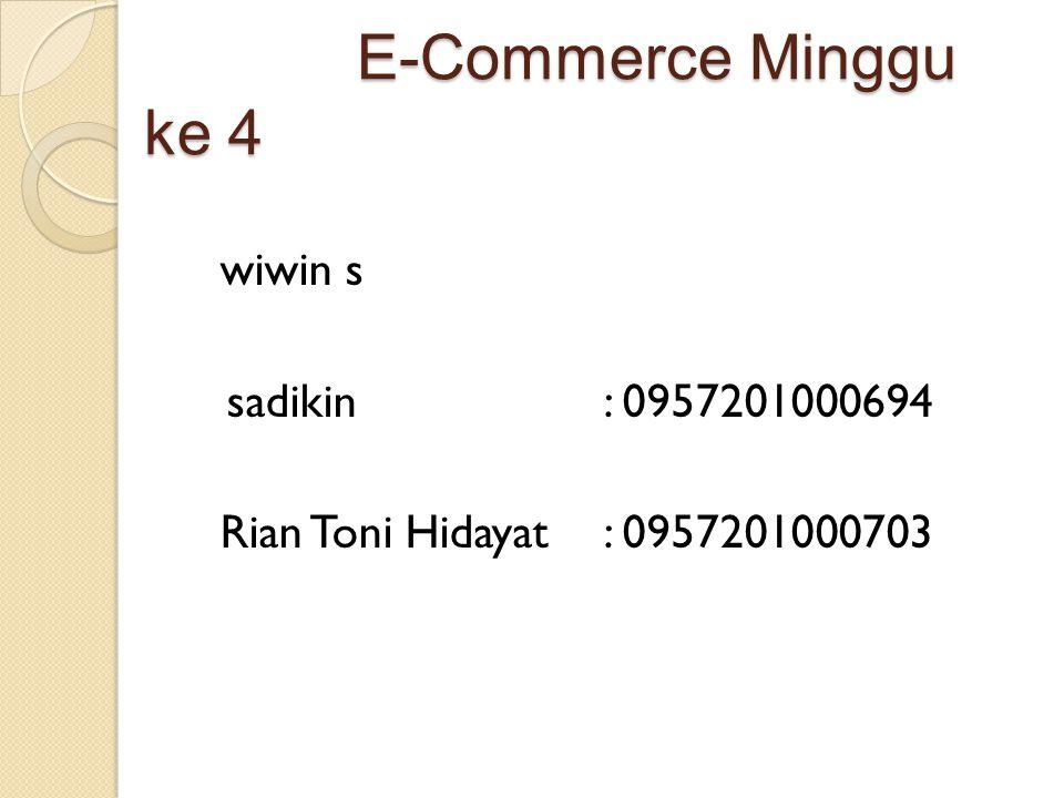 E-Commerce Minggu ke 4 E-Commerce Minggu ke 4 wiwin s sadikin: 0957201000694 Rian Toni Hidayat: 0957201000703