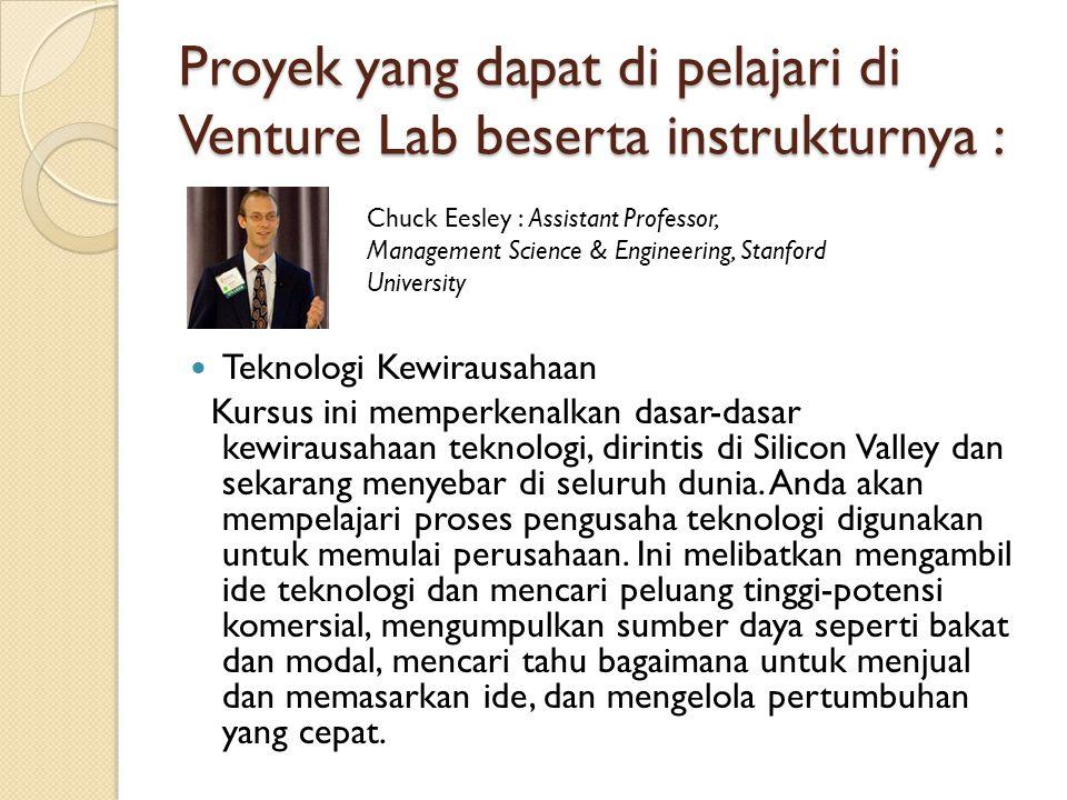 Proyek yang dapat di pelajari di Venture Lab beserta instrukturnya : Teknologi Kewirausahaan Kursus ini memperkenalkan dasar-dasar kewirausahaan teknologi, dirintis di Silicon Valley dan sekarang menyebar di seluruh dunia.