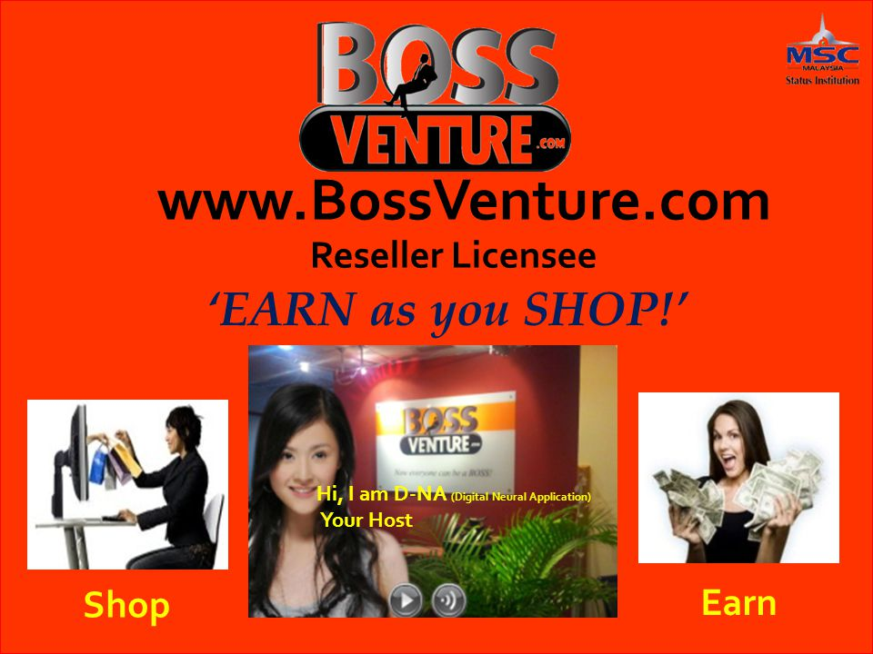www.BossVenture.com Reseller Licensee 'EARN as you SHOP!' Shop Earn Hi, I am D-NA (Digital Neural Application) Your Host
