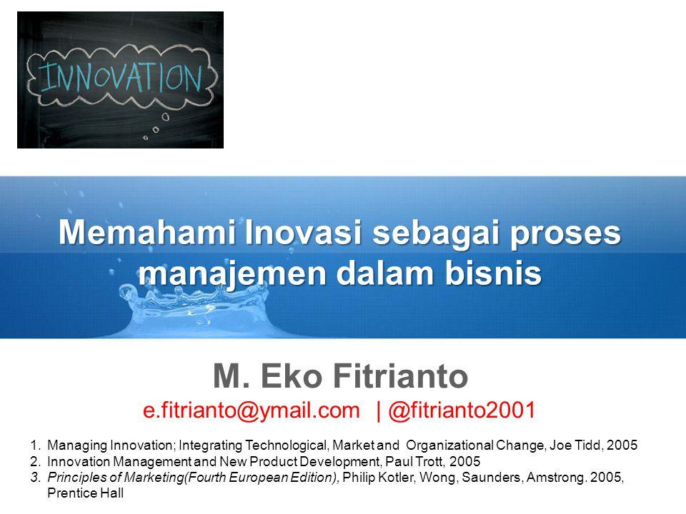 Memahami Inovasi sebagai proses manajemen dalam bisnis M. Eko Fitrianto e.fitrianto@ymail.com | @fitrianto2001 1.Managing Innovation; Integrating Tech