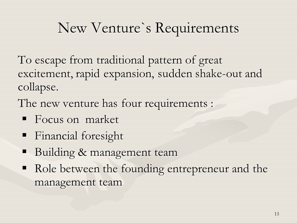 15 To escape from traditional pattern of great excitement, rapid expansion, sudden shake-out and collapse. The new venture has four requirements :  F