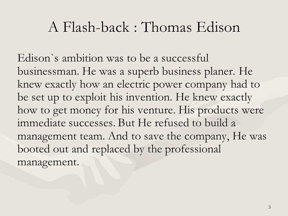 3 A Flash-back : Thomas Edison Edison`s ambition was to be a successful businessman. He was a superb business planer. He knew exactly how an electric