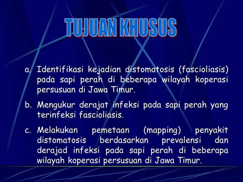 a.Identifikasi kejadian distomatosis (fascioliasis) pada sapi perah di beberapa wilayah koperasi persusuan di Jawa Timur. b.Mengukur derajat infeksi p