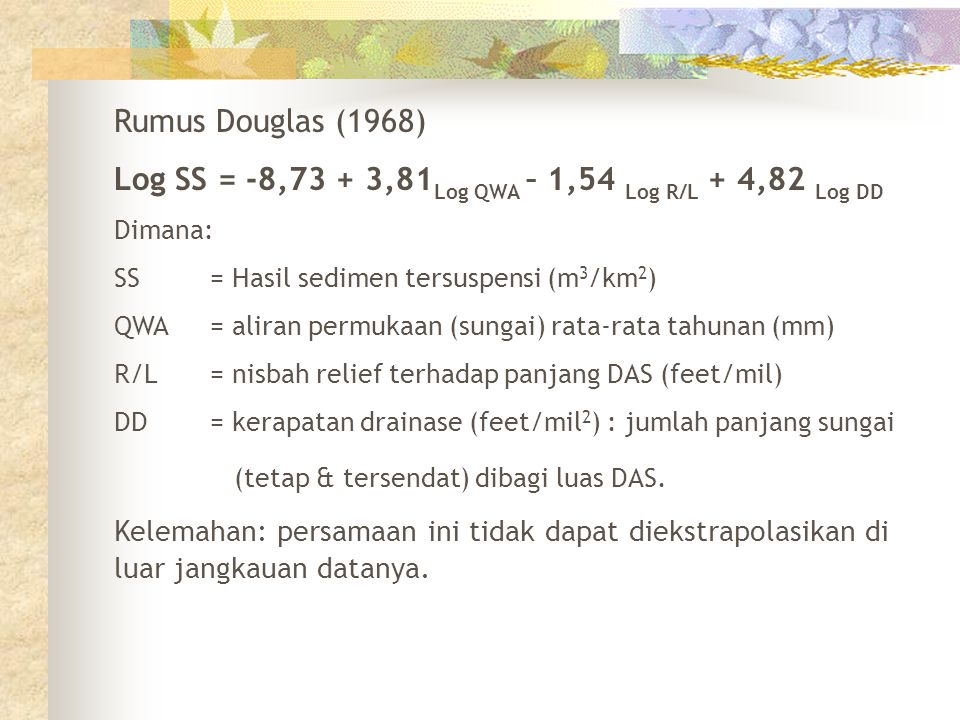 Rumus Douglas (1968) Log SS = -8,73 + 3,81 Log QWA – 1,54 Log R/L + 4,82 Log DD Dimana: SS= Hasil sedimen tersuspensi (m 3 /km 2 ) QWA= aliran permuka