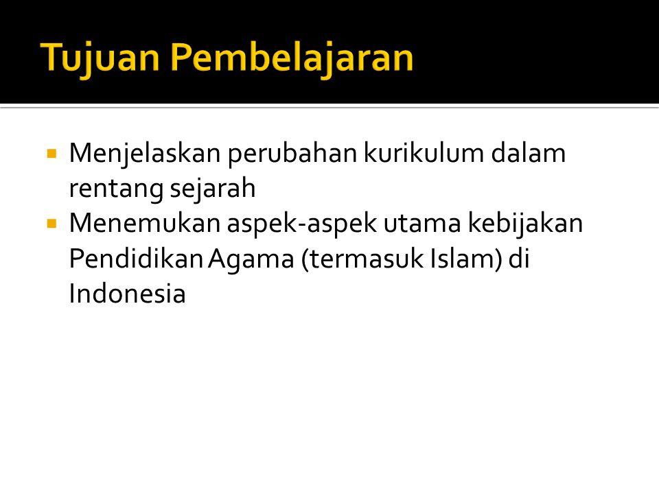  Menjelaskan perubahan kurikulum dalam rentang sejarah  Menemukan aspek-aspek utama kebijakan Pendidikan Agama (termasuk Islam) di Indonesia