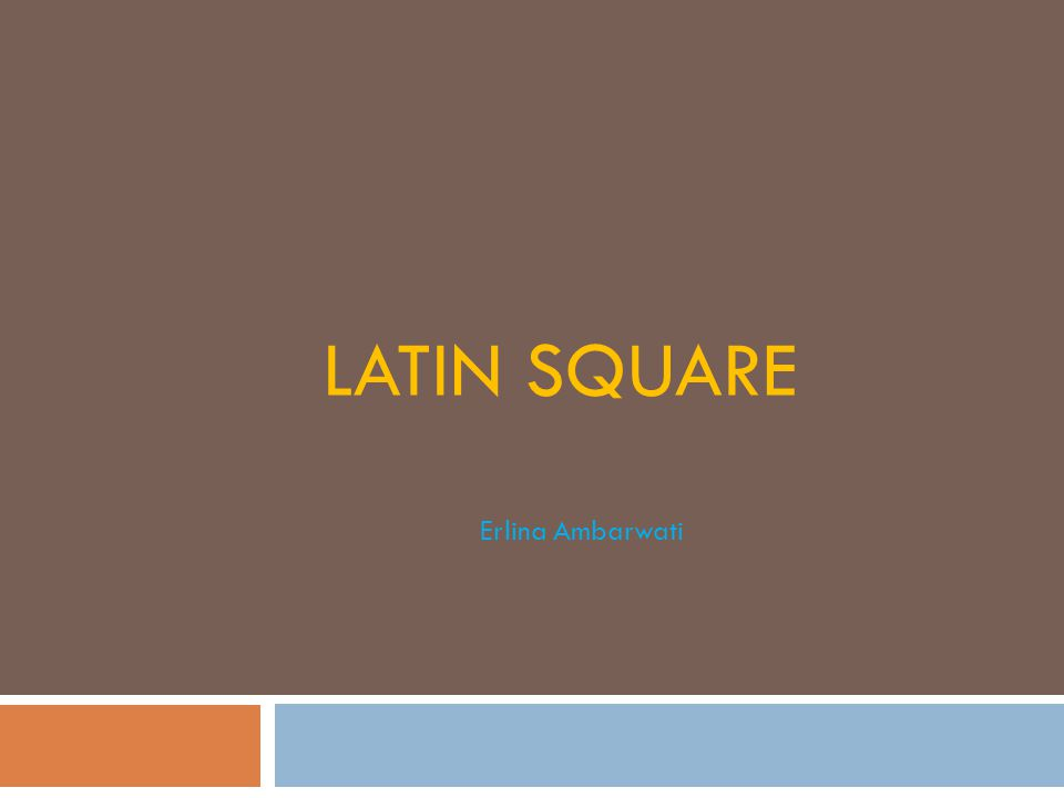  Used if there are two source of variation among experimental unit  Two directional blocking: column and row Treatment=row=column Impractical (disadvantage) LATIN SQUARE 4/11/2015 2 Erlina Ambarwati