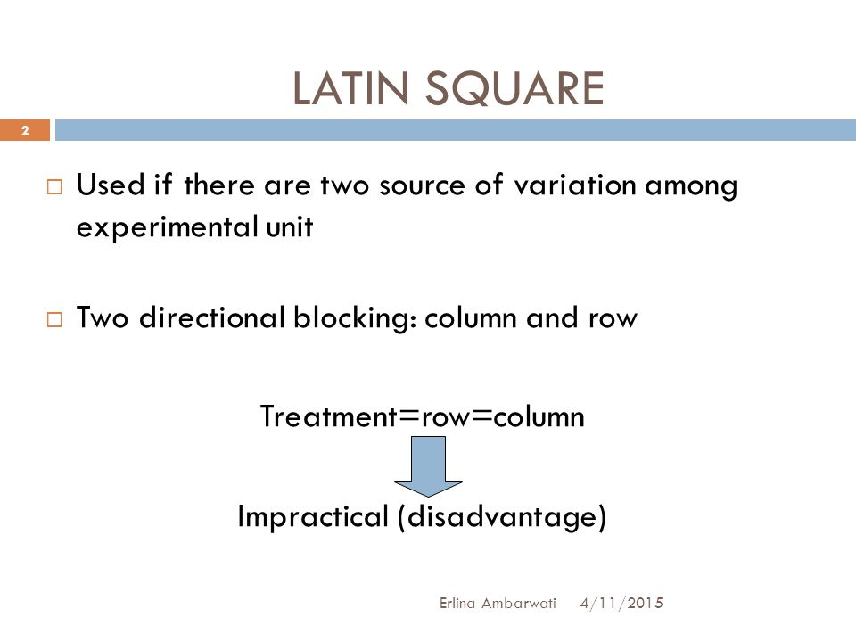  Used if there are two source of variation among experimental unit  Two directional blocking: column and row Treatment=row=column Impractical (disad